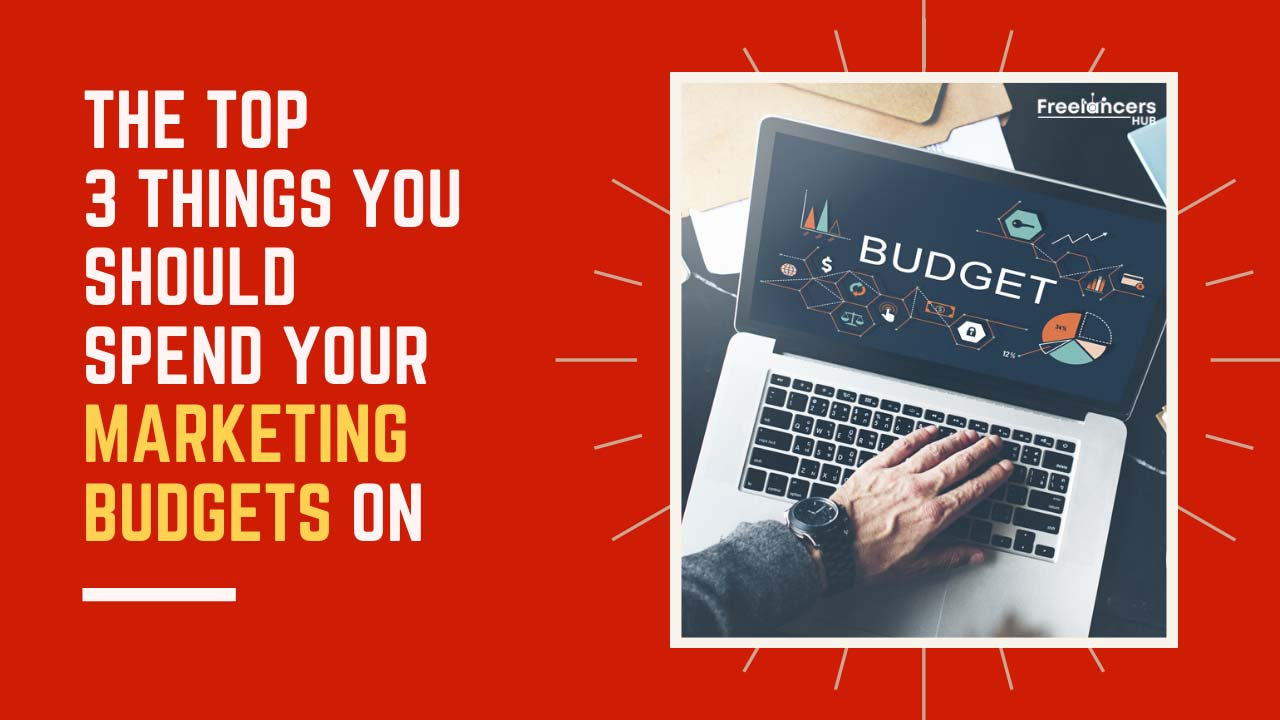 The Top 3 Things You Should Spend Your Marketing Budgets On - Freelancers HUB